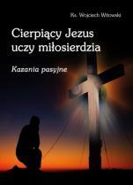 Cierpiący Jezus uczy miłosierdzia - Kazania pasyjne, ks. Wojciech Witowski