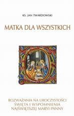 Matka dla wszystkich Rozważania na uroczystości - Rozważania na uroczystości, święta i wspomnienia Najświętszej Maryi Panny, ks. Jan Twardowski