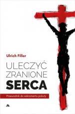 Uleczyć zranione serca - Przewodnik do sakramentu pokuty, ks. Ulrich Filler