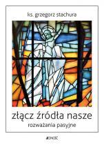 Złącz źródła nasze - Rozważania pasyjne, ks. Grzegorz Stachura