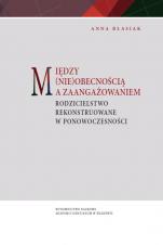 Między (nie)obecnością a zaangażowaniem - Rodzicielstwo rekonstruowane w ponowoczesności, Anna Błasiak
